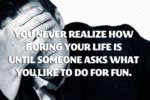 You Never Realize How Boring You Life Is...