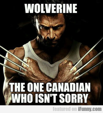 Wolverine, The One Canadian Who Isn't Sorry