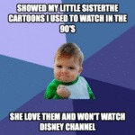 Showed My Little Sister The Cartoons I Used To...