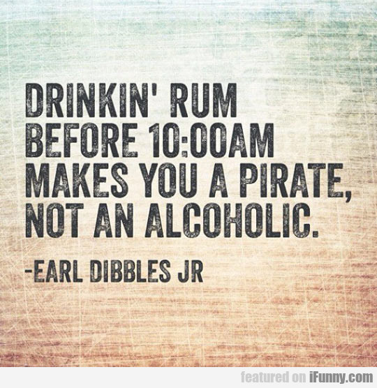 Drinkin' Rum Before 10 Am Makes You A Pirate