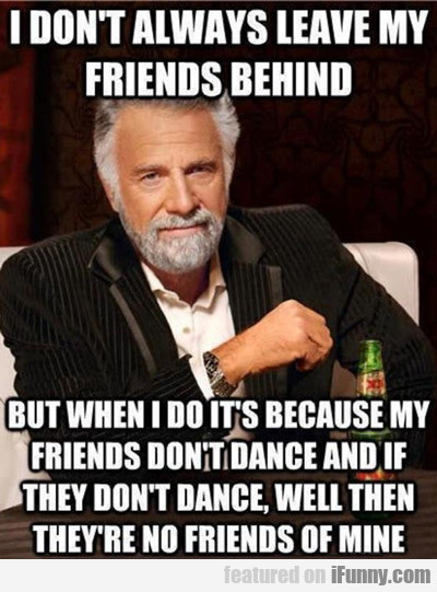 I Don't Always Leave My Friends Behind...