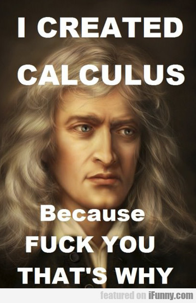 I Created Calculus, Because Fuck You That's Why