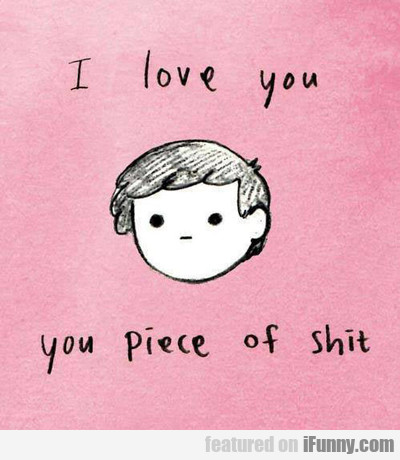 I Love You You Piece Of Shit