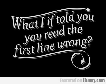 What I If Told You Read The First Line Wrong...