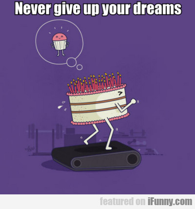 Never Give Up Your Dreams, Cake!