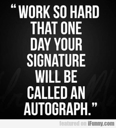 Work So Hard That One Day Your Signature Will...