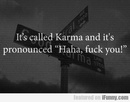 It's Called Karma And It's Pronounced...