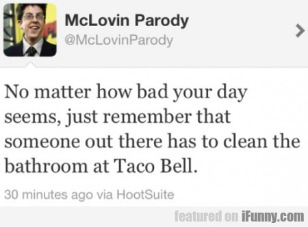 No matter how bad your day seems...