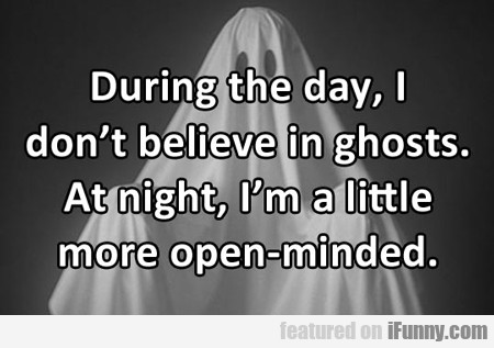 During The Day, I Don't Believe In Ghosts...