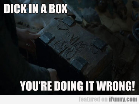 Dick In A Box, You're Doing It Wrong