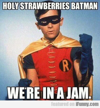 Holy Strawberries Batman, We're In A Jam