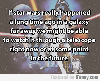 if star wars really happened a long time ago...
