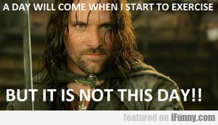 A Day Will Come When I Start To Exercise...