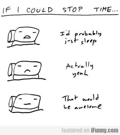 If I Could Stop Time, I Would Just Probably Sleep