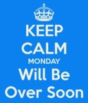 Keep Calm. Monday Will Be Over Soon
