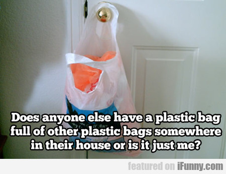 Does Anyone Else Have A Plastic Bag Full Of...
