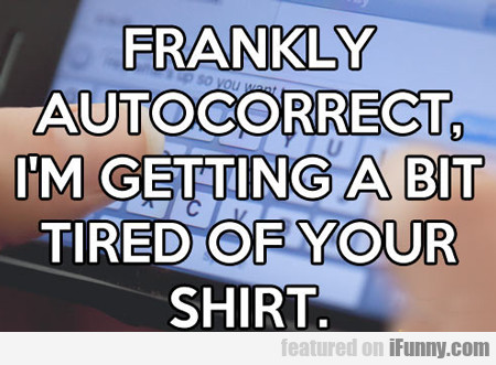 Frankly Autocorrect, I'm Getting A Bit Tired Of...