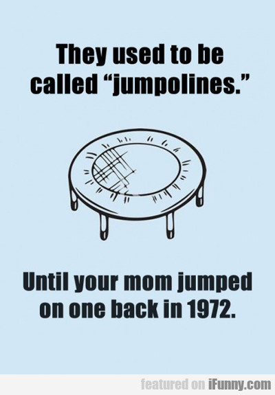 They Used To Be Called Jumpolines...