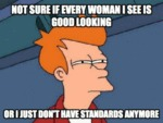 Not Sure If Every Woman I See Is Good Looking...