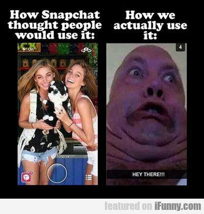 how snapchat thought people would use it...