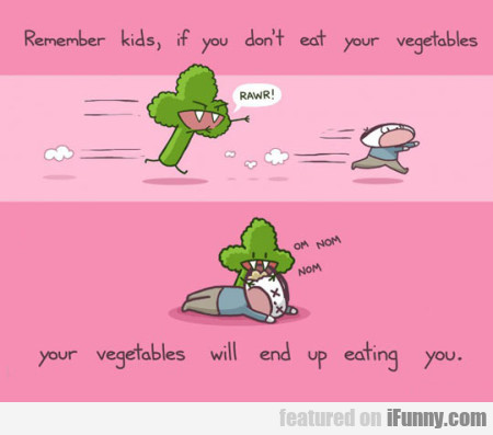 Remember Kids, If You Don't Eat Your Vegetables...