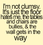 I'm Not Clumsy. It's Just The Floor Hates Me..