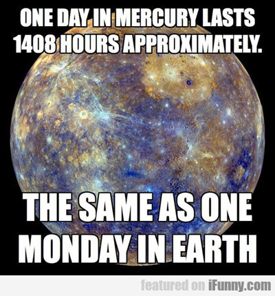 one day in mercury lasts 1408 hours...