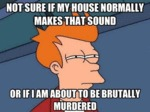 Not Sure If My House Normally Makes That...
