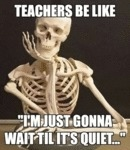 Teachers Be Like: I'm Just Gonna Wait Til It's...