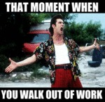 That Moment When, You Walk Out Of Work...