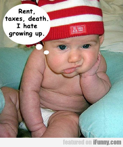 Rent, taxes, death. I hate growing up