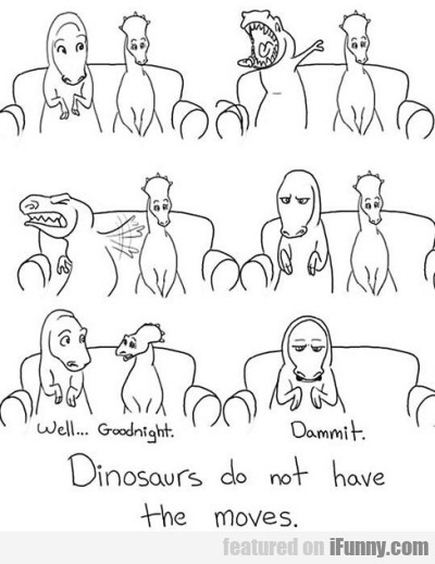 Dinosaurs Do Not Have The Moves
