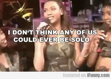 i don't think any of us could ever be solo