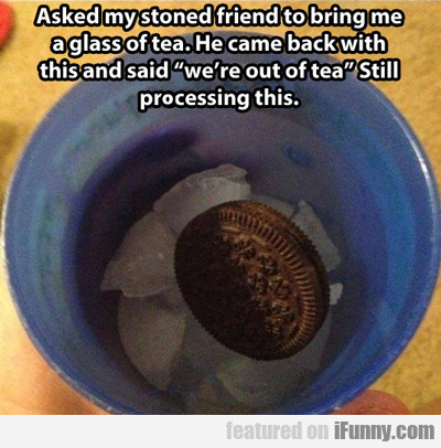 Asked My Stoned Friend To Bring Me A Cup Of Tea...