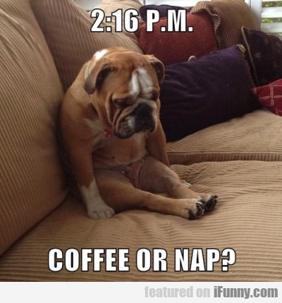 2:16 P.m. Coffee Or Nap?