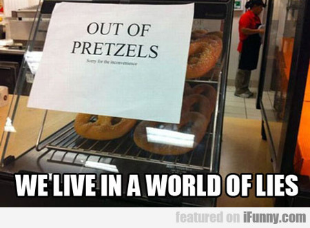 out of pretzels, we live in a world of lies...