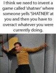 I Think We Need To Invent A Game Called Shatner...