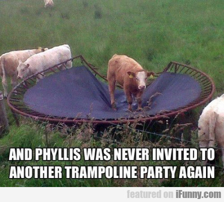 And Phyllis Was Never Invited To Another....