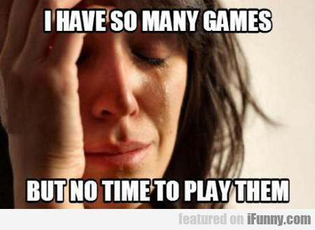 I Have So Many Games, But No Time To Play Them