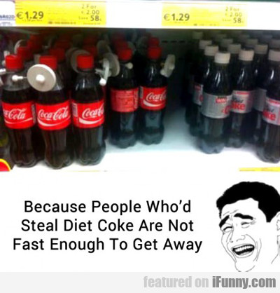 Because People Who'd Steal Diet Coke Are Not...