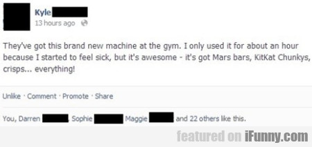 They've got this brand new machine at the gym
