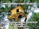 I Think A Treehouse Is Really Insensitive...