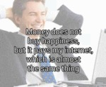 Money Does Not Buy Happiness But It Pays My...