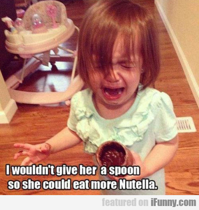 I Wouldn't Give Her A Spoon So She Could Eat...