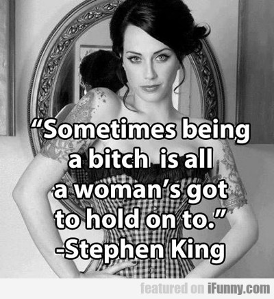 Sometimes Being A Bitch Is All A Woman's Got...