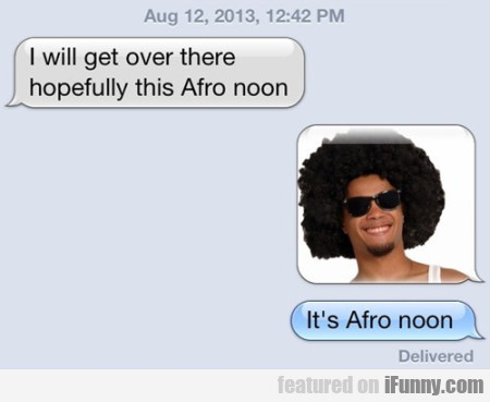 I Will Get Over There, Hopefully This Afro Noon.