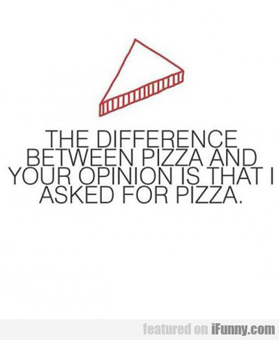 The Difference Between Pizza And Your Opinion...