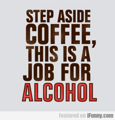 Step Aside Coffee, This Is A Job For Alcohol