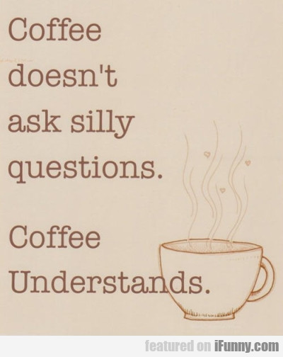 Coffee Doesn't Ask Silly Questions. Coffee...