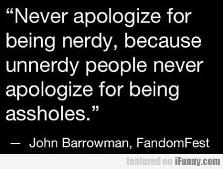 Never apologize for being nerdy because unnerdy..